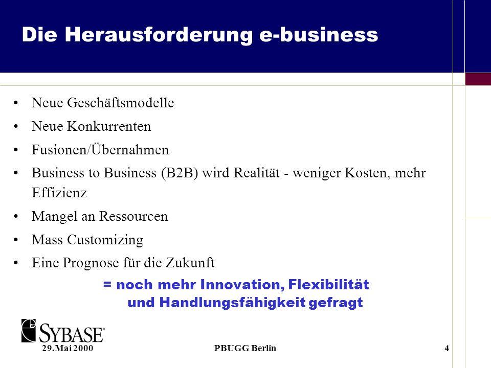 29.Mai 2000PBUGG Berlin4 Die Herausforderung e-business Neue Geschäftsmodelle Neue Konkurrenten Fusionen/Übernahmen Business to Business (B2B) wird Realität - weniger Kosten, mehr Effizienz Mangel an Ressourcen Mass Customizing Eine Prognose für die Zukunft = noch mehr Innovation, Flexibilität und Handlungsfähigkeit gefragt
