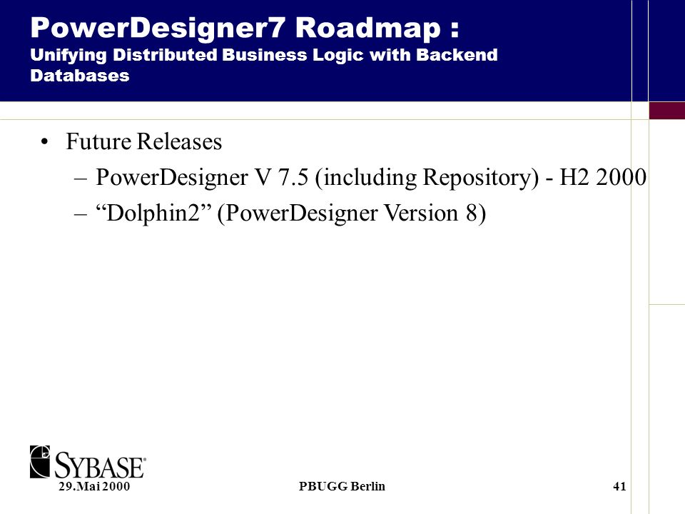 29.Mai 2000PBUGG Berlin41 Future Releases –PowerDesigner V 7.5 (including Repository) - H2 2000 –Dolphin2 (PowerDesigner Version 8) PowerDesigner7 Roadmap : Unifying Distributed Business Logic with Backend Databases