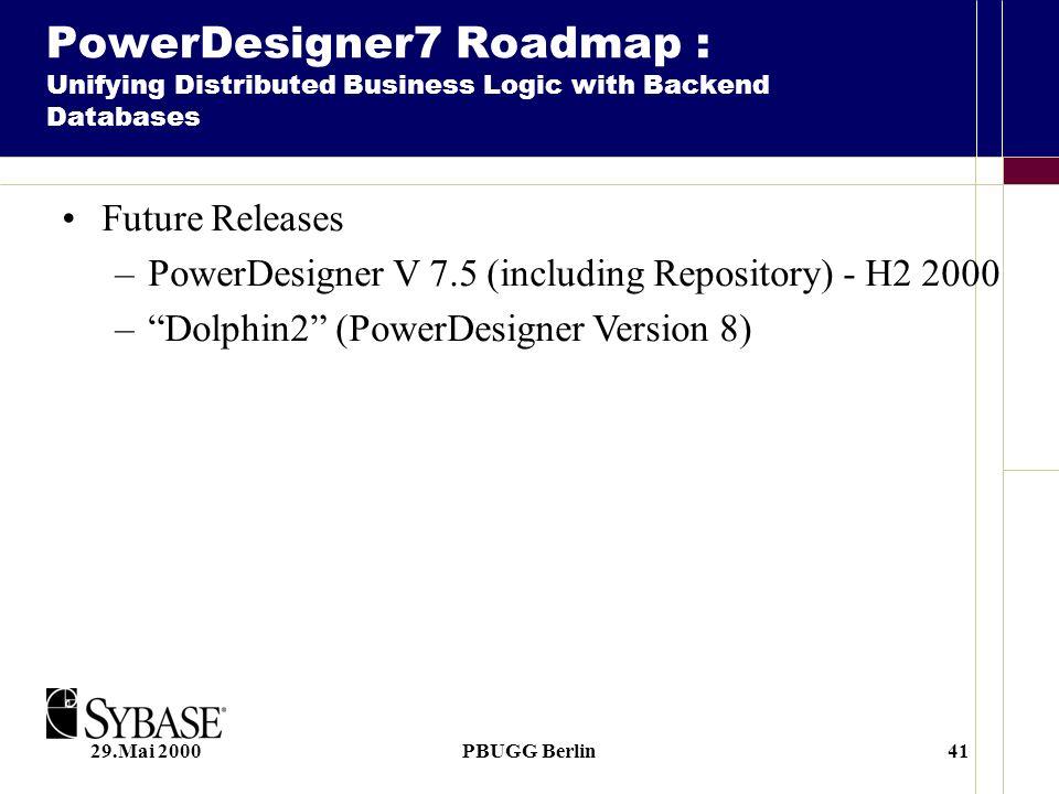 29.Mai 2000PBUGG Berlin41 Future Releases –PowerDesigner V 7.5 (including Repository) - H2 2000 –Dolphin2 (PowerDesigner Version 8) PowerDesigner7 Roa