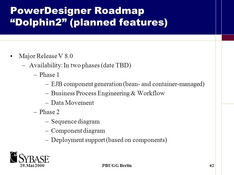 29.Mai 2000PBUGG Berlin42 PowerDesigner Roadmap Dolphin2 (planned features) Major Release V 8.0 –Availability: In two phases (date TBD) –Phase 1 –EJB component generation (bean- and container-managed) –Business Process Engineering & Workflow –Data Movement –Phase 2 –Sequence diagram –Component diagram –Deployment support (based on components)