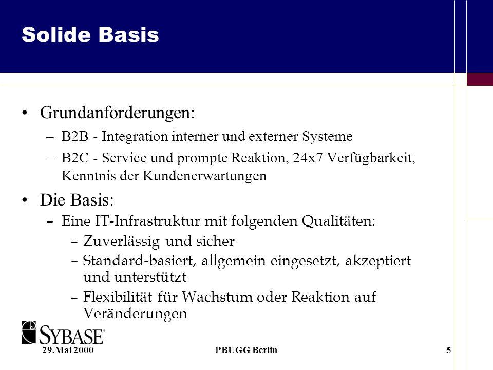 29.Mai 2000PBUGG Berlin5 Solide Basis Grundanforderungen: –B2B - Integration interner und externer Systeme –B2C - Service und prompte Reaktion, 24x7 Verfügbarkeit, Kenntnis der Kundenerwartungen Die Basis: –Eine IT-Infrastruktur mit folgenden Qualitäten: –Zuverlässig und sicher –Standard-basiert, allgemein eingesetzt, akzeptiert und unterstützt –Flexibilität für Wachstum oder Reaktion auf Veränderungen
