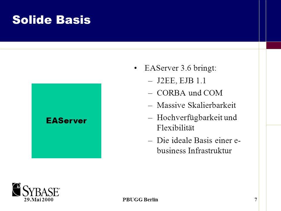 29.Mai 2000PBUGG Berlin7 Solide Basis EAServer 3.6 bringt: –J2EE, EJB 1.1 –CORBA und COM –Massive Skalierbarkeit –Hochverfügbarkeit und Flexibilität –Die ideale Basis einer e- business Infrastruktur EAServer