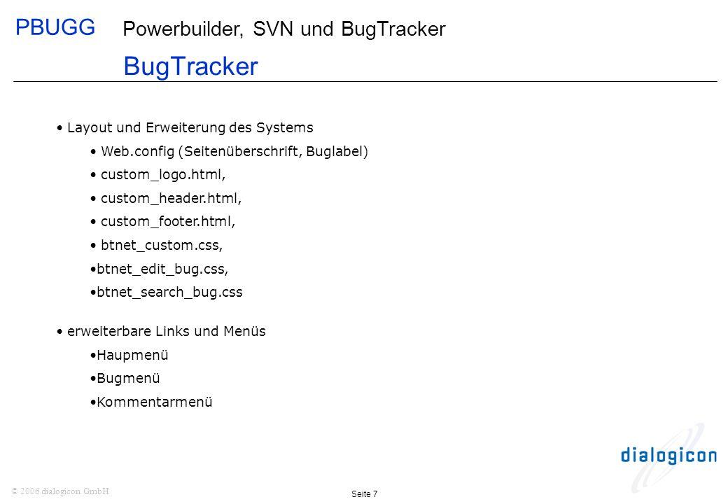 PBUGG Seite 7 © 2006 dialogicon GmbH Powerbuilder, SVN und BugTracker BugTracker Layout und Erweiterung des Systems Web.config (Seitenüberschrift, Buglabel) custom_logo.html, custom_header.html, custom_footer.html, btnet_custom.css, btnet_edit_bug.css, btnet_search_bug.css erweiterbare Links und Menüs Haupmenü Bugmenü Kommentarmenü