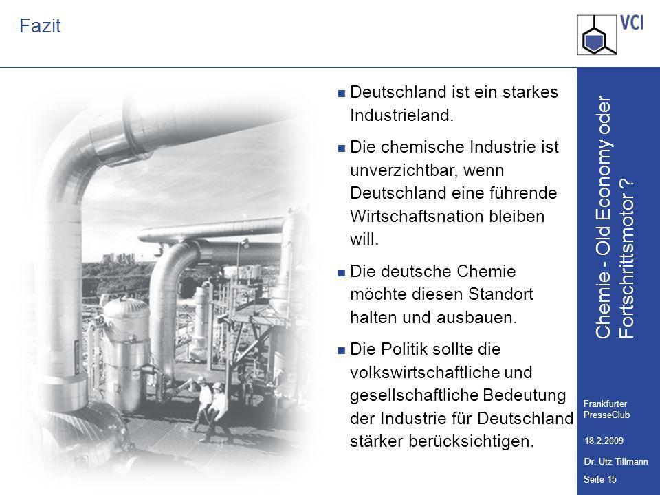 Chemie - Old Economy oder Seite 15 Frankfurter PresseClub 18.2.2009 Dr. Utz Tillmann Fortschrittsmotor ? Fazit Deutschland ist ein starkes Industriela