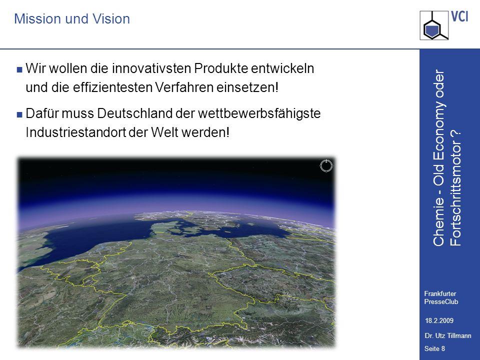 Chemie - Old Economy oder Seite 8 Frankfurter PresseClub 18.2.2009 Dr. Utz Tillmann Fortschrittsmotor ? Mission und Vision Wir wollen die innovativste