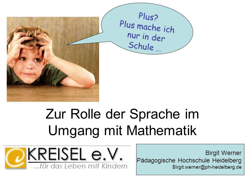 Zur Rolle der Sprache im Umgang mit Mathematik Plus? Plus mache ich nur in der Schule... Birgit Werner Pädagogische Hochschule Heidelberg Birgit.werne