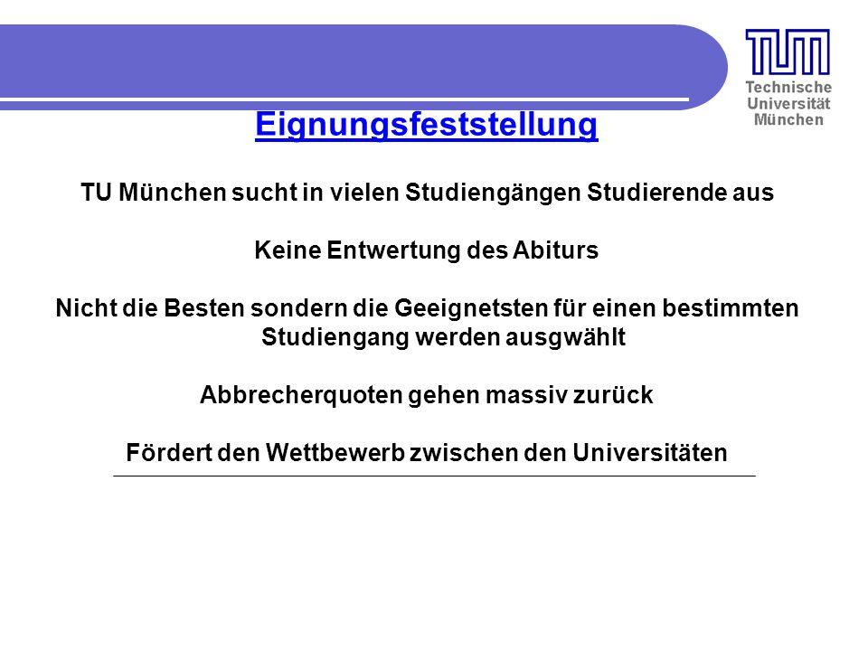 Eignungsfeststellung TU München sucht in vielen Studiengängen Studierende aus Keine Entwertung des Abiturs Nicht die Besten sondern die Geeignetsten für einen bestimmten Studiengang werden ausgwählt Abbrecherquoten gehen massiv zurück Fördert den Wettbewerb zwischen den Universitäten