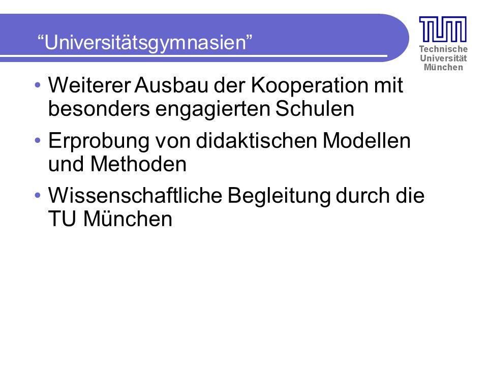 Universitätsgymnasien Weiterer Ausbau der Kooperation mit besonders engagierten Schulen Erprobung von didaktischen Modellen und Methoden Wissenschaftliche Begleitung durch die TU München