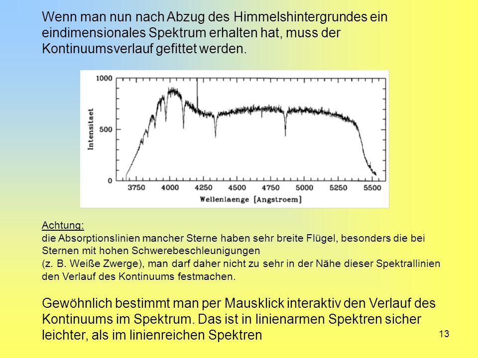 13 Wenn man nun nach Abzug des Himmelshintergrundes ein eindimensionales Spektrum erhalten hat, muss der Kontinuumsverlauf gefittet werden. Achtung: d