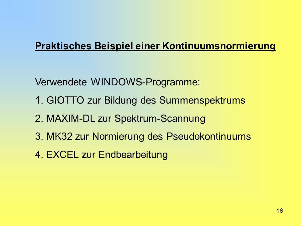 16 Praktisches Beispiel einer Kontinuumsnormierung Verwendete WINDOWS-Programme: 1.GIOTTO zur Bildung des Summenspektrums 2.MAXIM-DL zur Spektrum-Scan