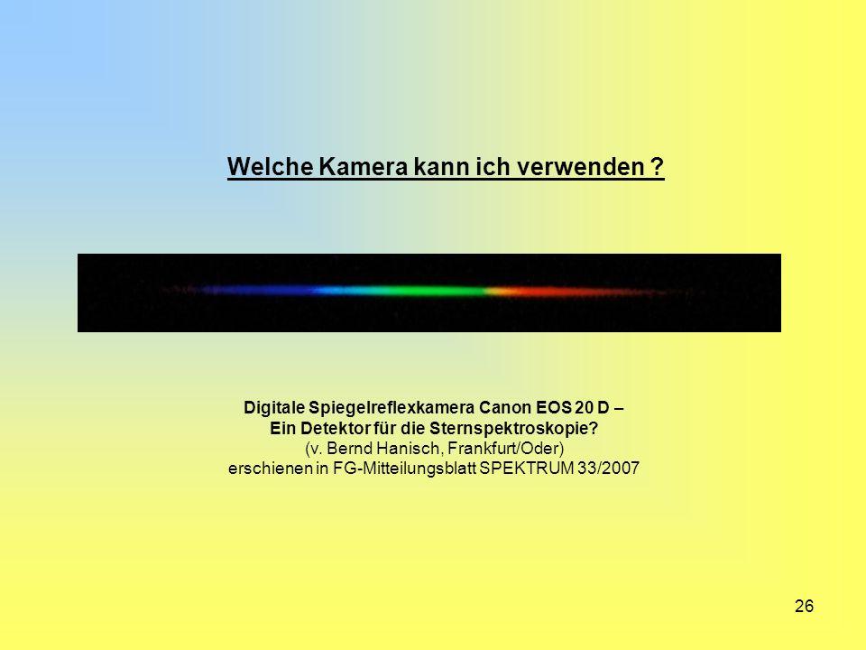 26 Welche Kamera kann ich verwenden ? Digitale Spiegelreflexkamera Canon EOS 20 D – Ein Detektor für die Sternspektroskopie? (v. Bernd Hanisch, Frankf