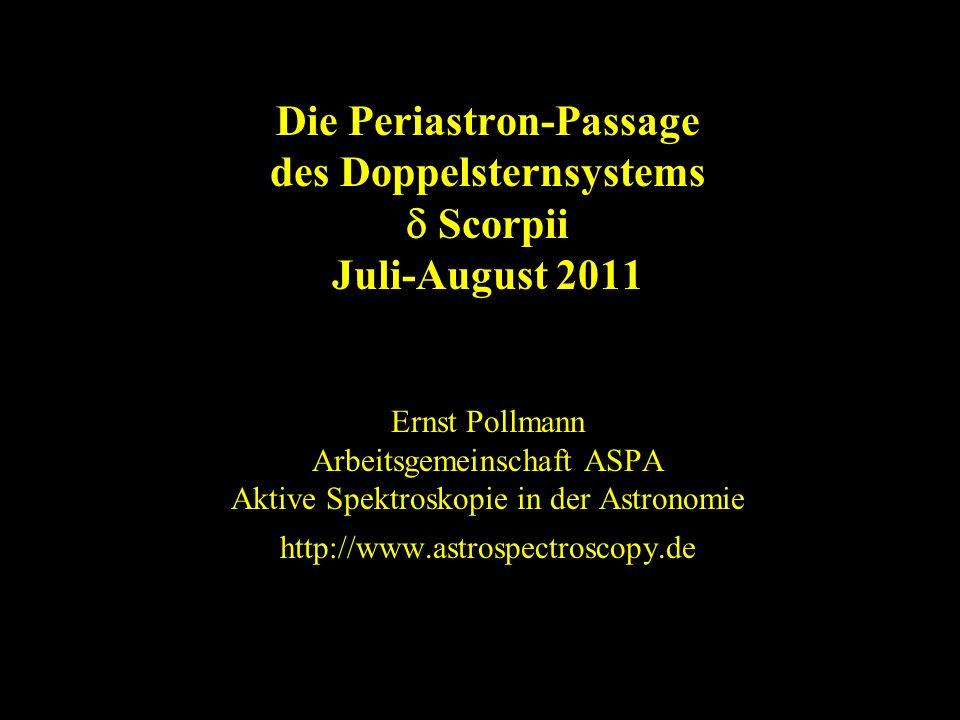 Die Periastron-Passage des Doppelsternsystems Scorpii Juli-August 2011 Ernst Pollmann Arbeitsgemeinschaft ASPA Aktive Spektroskopie in der Astronomie http://www.astrospectroscopy.de