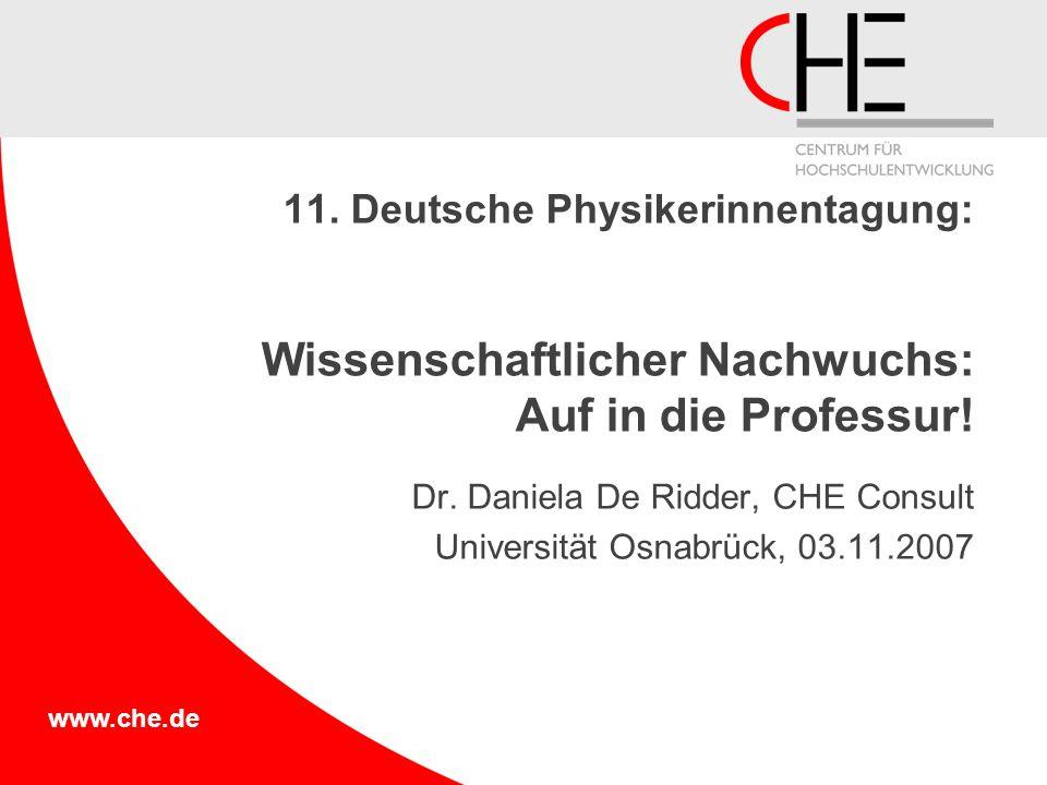 www.che.de 11. Deutsche Physikerinnentagung: Wissenschaftlicher Nachwuchs: Auf in die Professur! Dr. Daniela De Ridder, CHE Consult Universität Osnabr