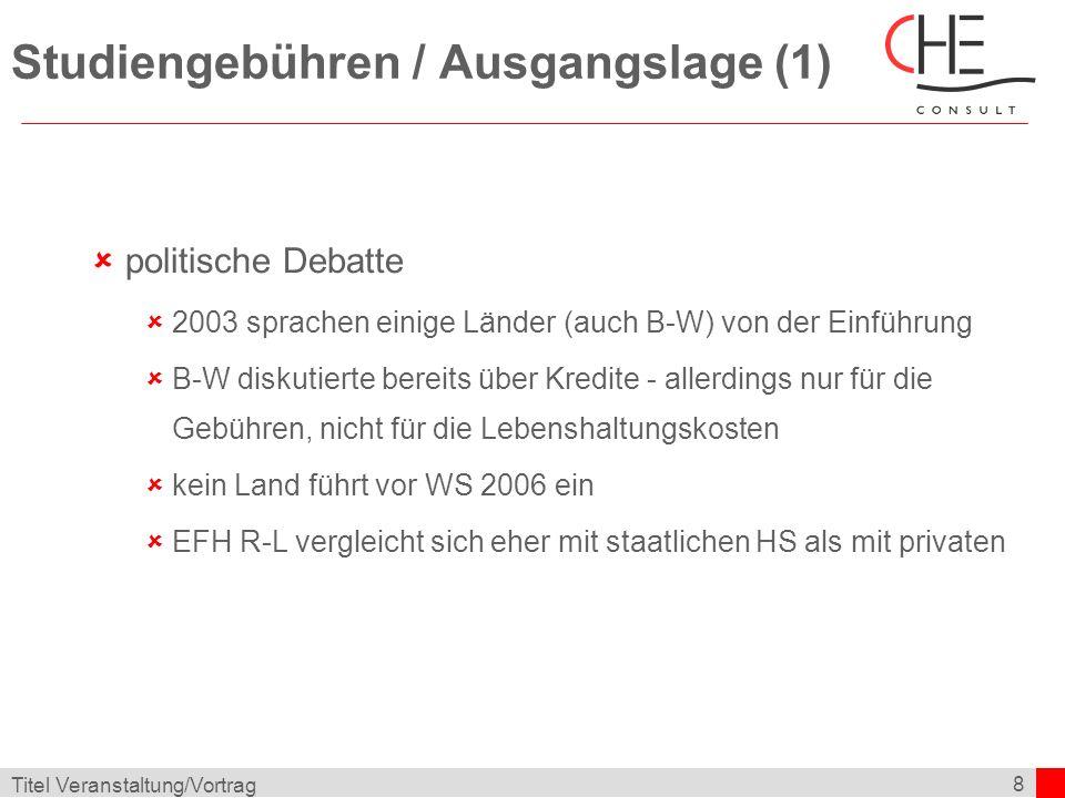 8 Titel Veranstaltung/Vortrag Studiengebühren / Ausgangslage (1) politische Debatte 2003 sprachen einige Länder (auch B-W) von der Einführung B-W diskutierte bereits über Kredite - allerdings nur für die Gebühren, nicht für die Lebenshaltungskosten kein Land führt vor WS 2006 ein EFH R-L vergleicht sich eher mit staatlichen HS als mit privaten