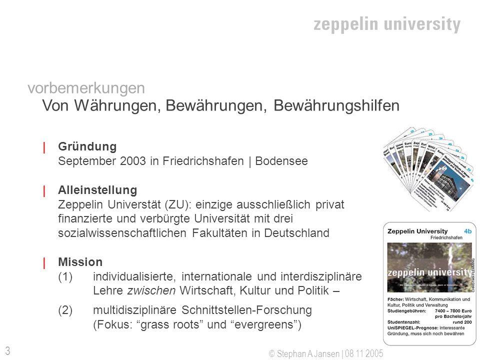 © Stephan A Jansen | 08 11 2005 3 | Gründung September 2003 in Friedrichshafen | Bodensee | Alleinstellung Zeppelin Universtät (ZU): einzige ausschließlich privat finanzierte und verbürgte Universität mit drei sozialwissenschaftlichen Fakultäten in Deutschland | Mission (1) individualisierte, internationale und interdisziplinäre Lehre zwischen Wirtschaft, Kultur und Politik – (2) multidisziplinäre Schnittstellen-Forschung (Fokus: grass roots und evergreens) vorbemerkungen Von Währungen, Bewährungen, Bewährungshilfen