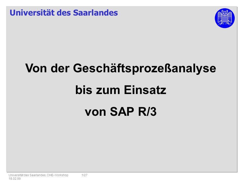 Universität des Saarlandes Universität des Saarlandes, CHE-Workshop 18.02.99 1/27 Von der Geschäftsprozeßanalyse bis zum Einsatz von SAP R/3
