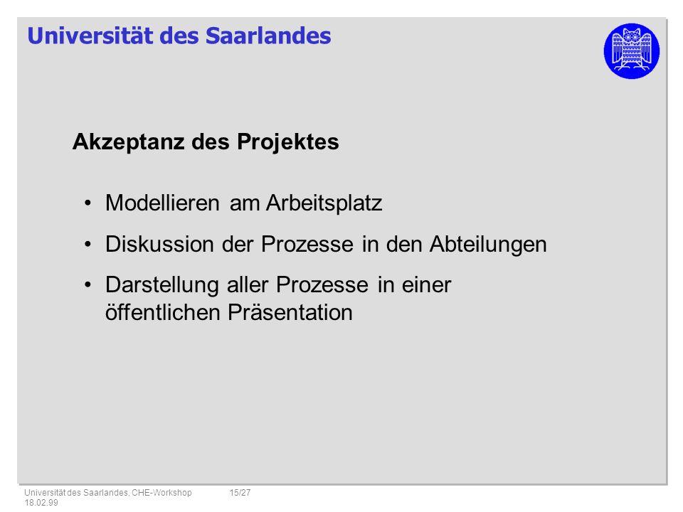 Universität des Saarlandes Universität des Saarlandes, CHE-Workshop 18.02.99 15/27 Akzeptanz des Projektes Modellieren am Arbeitsplatz Diskussion der Prozesse in den Abteilungen Darstellung aller Prozesse in einer öffentlichen Präsentation