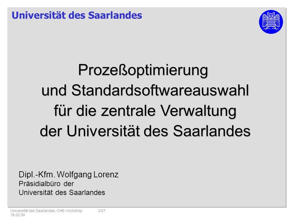 Universität des Saarlandes Universität des Saarlandes, CHE-Workshop 18.02.99 2/27 Prozeßoptimierung und Standardsoftwareauswahl für die zentrale Verwaltung der Universität des Saarlandes Dipl.-Kfm.
