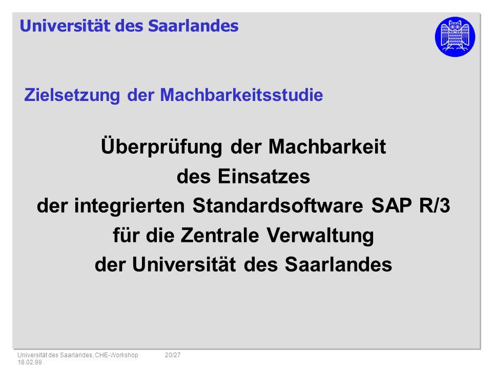 Universität des Saarlandes Universität des Saarlandes, CHE-Workshop 18.02.99 20/27 Überprüfung der Machbarkeit des Einsatzes der integrierten Standardsoftware SAP R/3 für die Zentrale Verwaltung der Universität des Saarlandes Zielsetzung der Machbarkeitsstudie