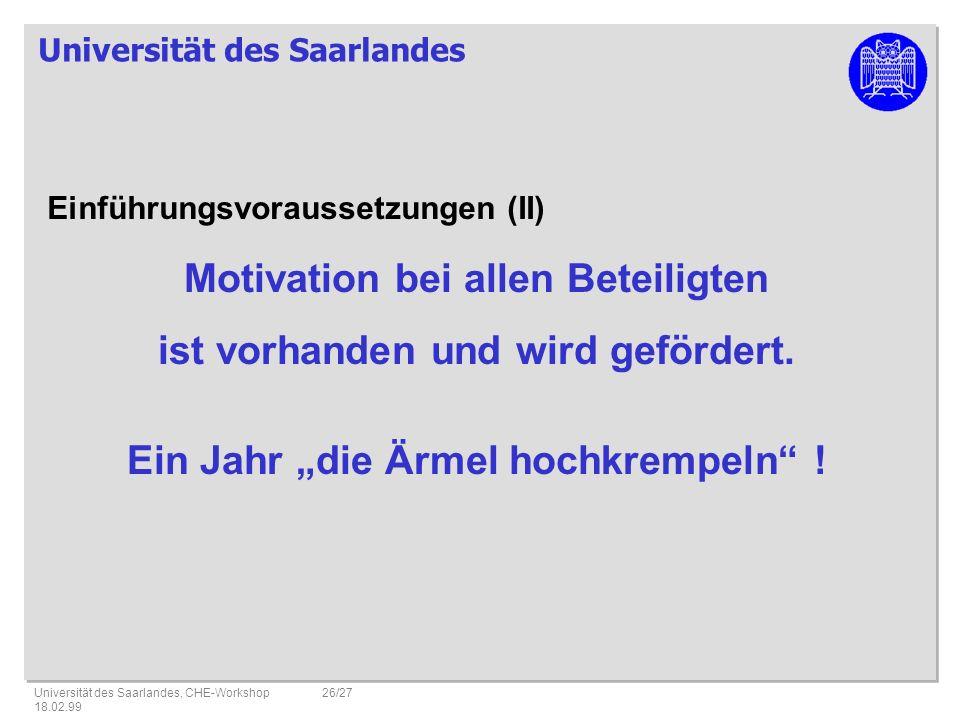 Universität des Saarlandes Universität des Saarlandes, CHE-Workshop 18.02.99 26/27 Einführungsvoraussetzungen (II) Motivation bei allen Beteiligten ist vorhanden und wird gefördert.