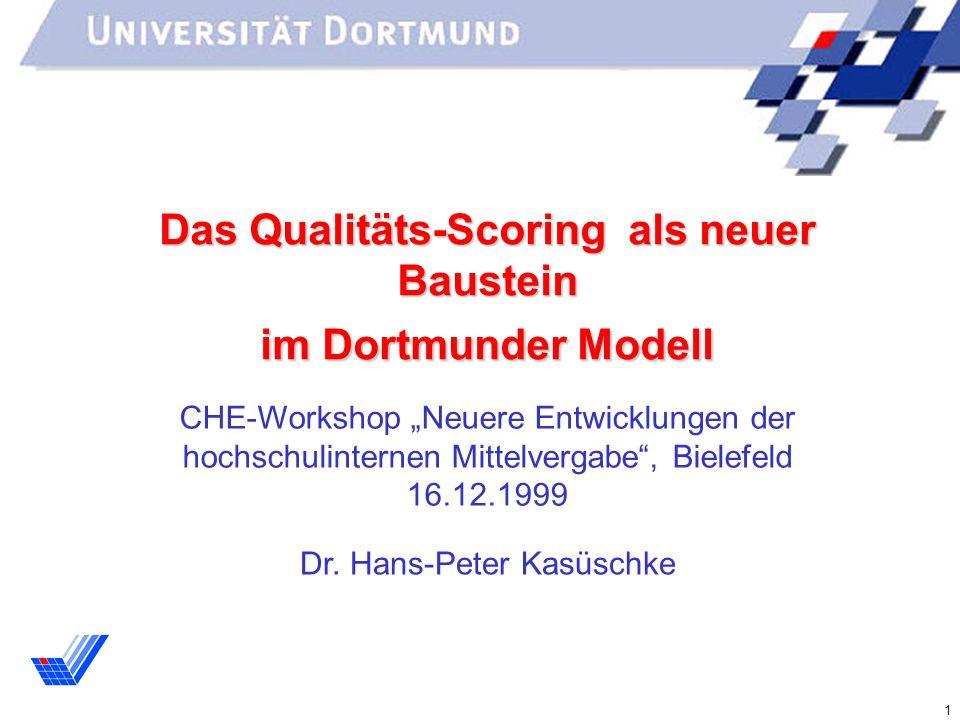 1 Das Qualitäts-Scoring als neuer Baustein im Dortmunder Modell CHE-Workshop Neuere Entwicklungen der hochschulinternen Mittelvergabe, Bielefeld 16.12.1999 Dr.