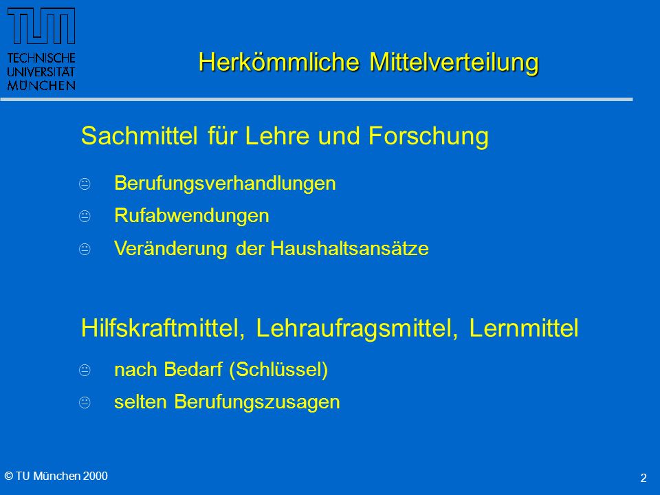 © TU München 2000 2 Herkömmliche Mittelverteilung K Berufungsverhandlungen K Rufabwendungen K Veränderung der Haushaltsansätze Sachmittel für Lehre und Forschung Hilfskraftmittel, Lehraufragsmittel, Lernmittel K nach Bedarf (Schlüssel) K selten Berufungszusagen