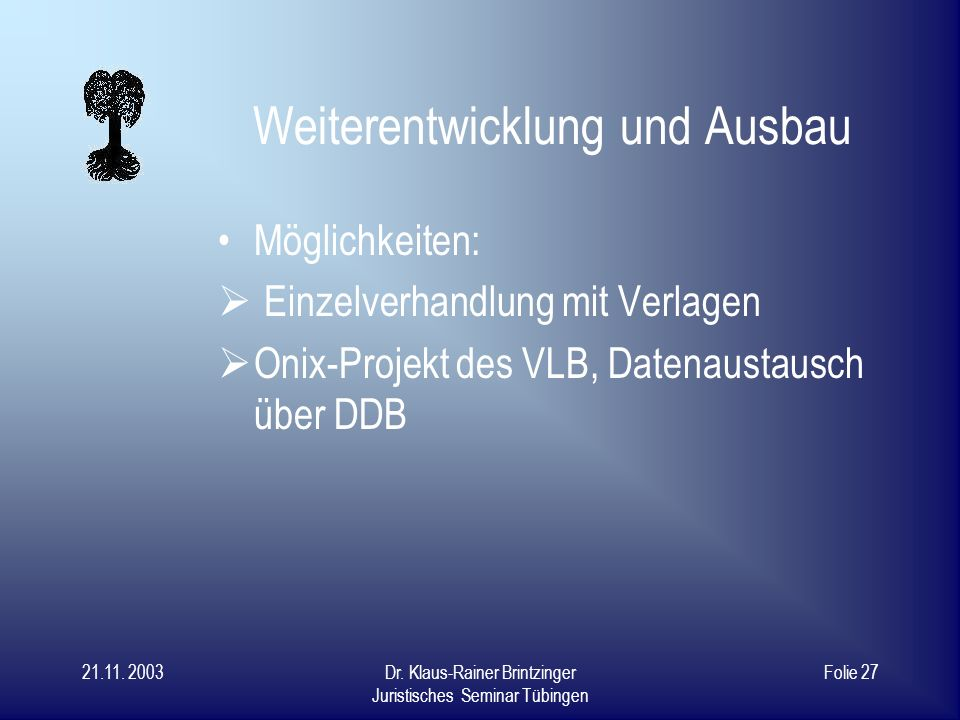 21.11. 2003Dr. Klaus-Rainer Brintzinger Juristisches Seminar Tübingen Folie 26 Weiterentwicklung Bisher nur ein Versuch von einer kleinen Bibliothek,