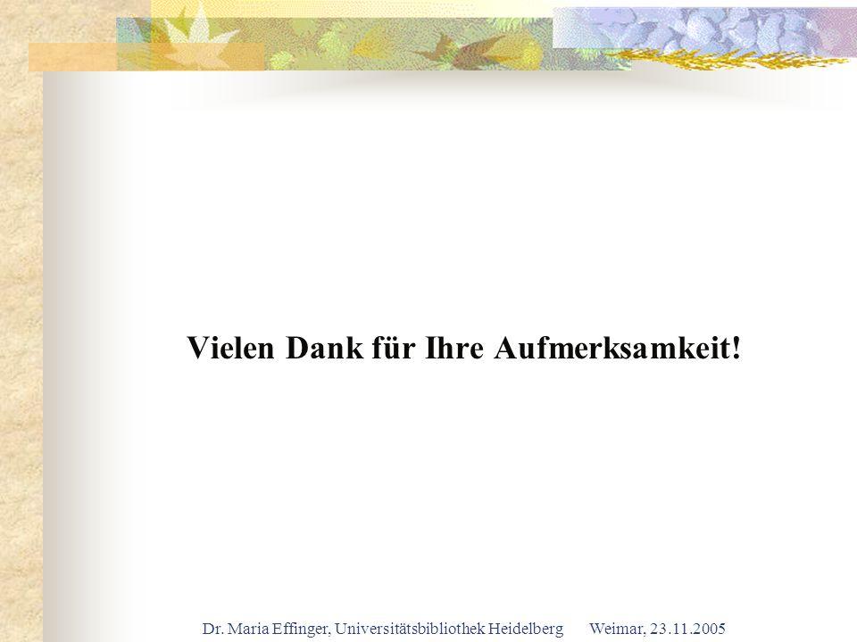 Dr. Maria Effinger, Universitätsbibliothek Heidelberg Weimar, 23.11.2005 Vielen Dank für Ihre Aufmerksamkeit!