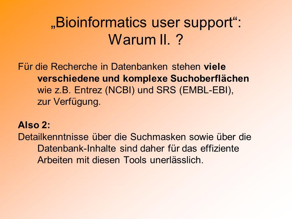Bioinformatics user support: Warum II. ? Für die Recherche in Datenbanken stehen viele verschiedene und komplexe Suchoberflächen wie z.B. Entrez (NCBI