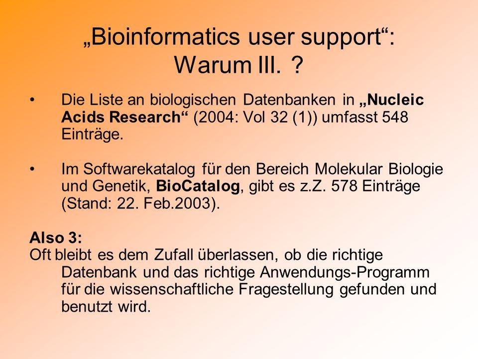 Bioinformatics user support: Warum III. ? Die Liste an biologischen Datenbanken in Nucleic Acids Research (2004: Vol 32 (1)) umfasst 548 Einträge. Im