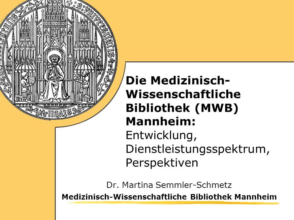 Medizinisch-Wissenschaftliche Bibliothek Mannheim Die Medizinisch- Wissenschaftliche Bibliothek (MWB) Mannheim: Entwicklung, Dienstleistungsspektrum, Perspektiven Dr.