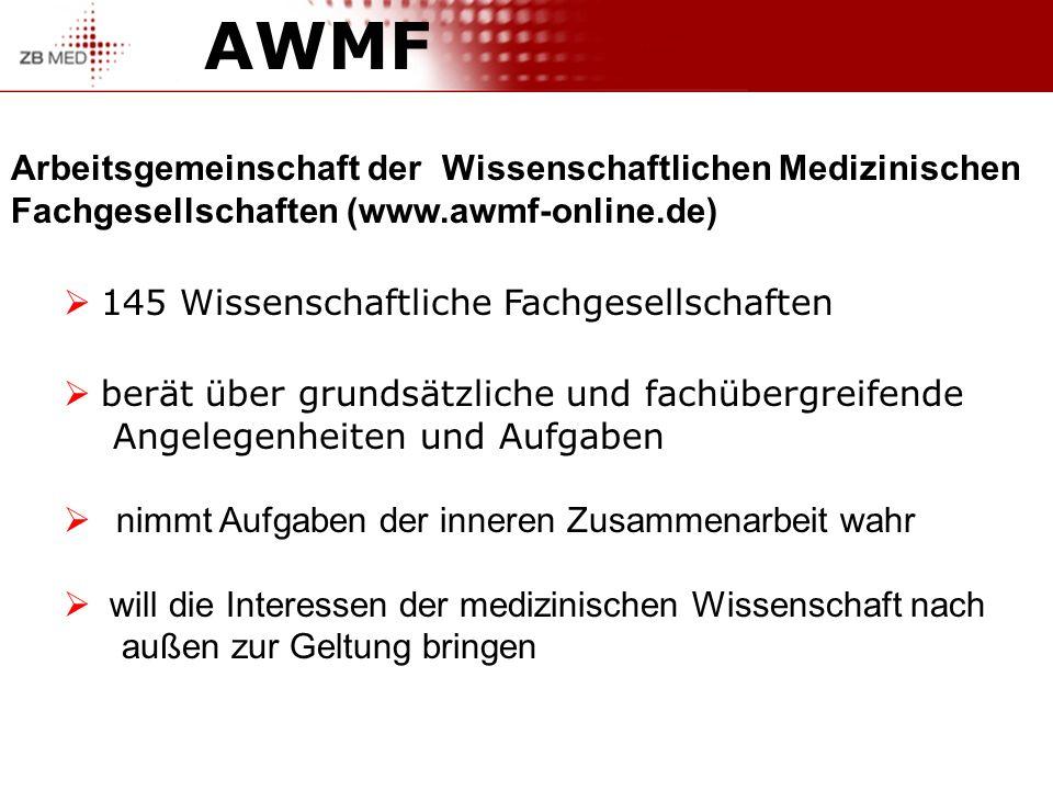 AWMF Arbeitsgemeinschaft der Wissenschaftlichen Medizinischen Fachgesellschaften (www.awmf-online.de) 145 Wissenschaftliche Fachgesellschaften berät über grundsätzliche und fachübergreifende Angelegenheiten und Aufgaben nimmt Aufgaben der inneren Zusammenarbeit wahr will die Interessen der medizinischen Wissenschaft nach außen zur Geltung bringen