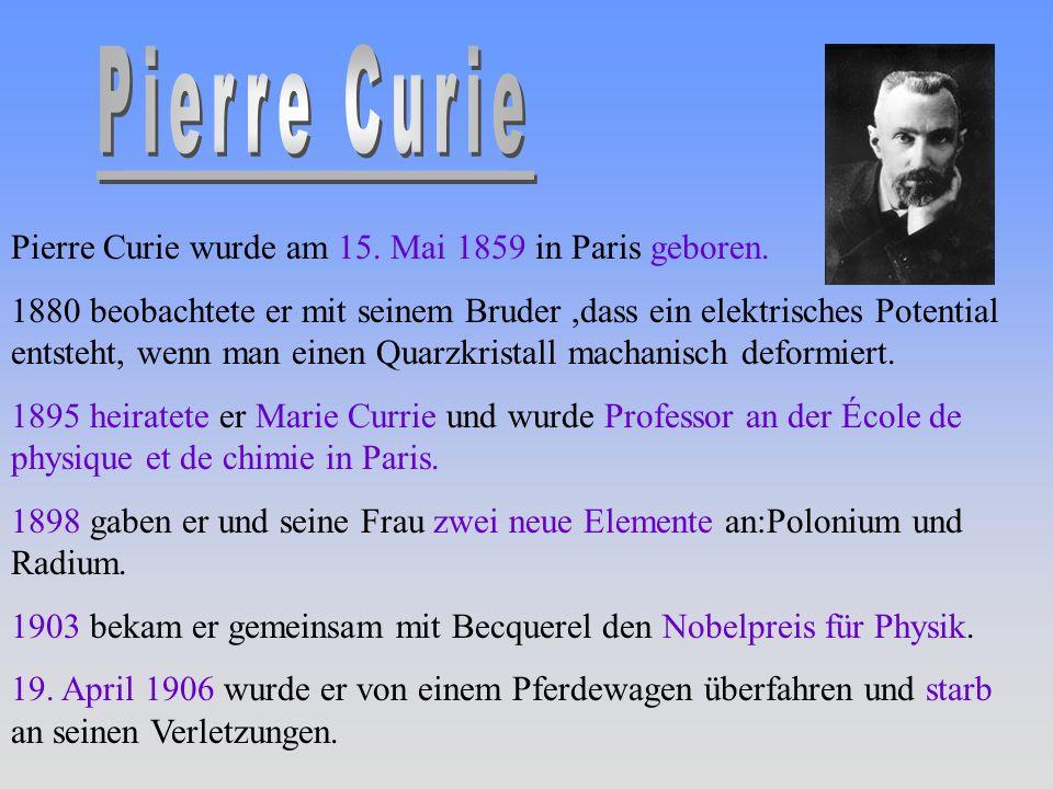 Pierre Curie wurde am 15. Mai 1859 in Paris geboren. 1880 beobachtete er mit seinem Bruder,dass ein elektrisches Potential entsteht, wenn man einen Qu