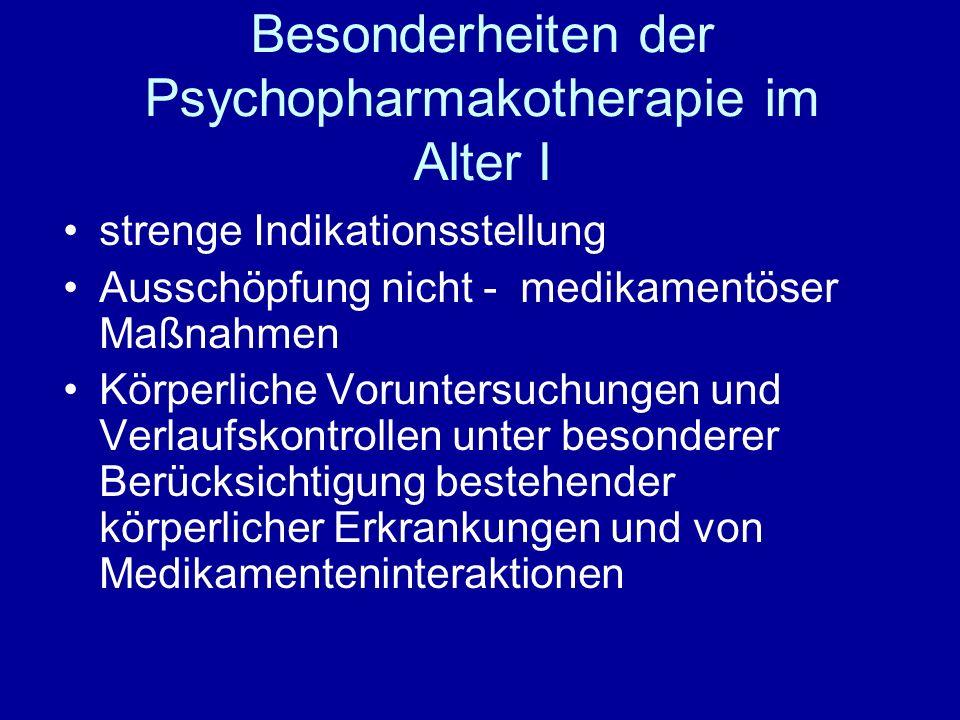 Besonderheiten der Psychopharmakotherapie im Alter II einschleichende Dosierung möglichst niedrige Erhaltungsdosis möglichst Monotherapie syndromorientierte Therapie immer wieder Nutzen / Risiko - Abwägung Absetzversuche