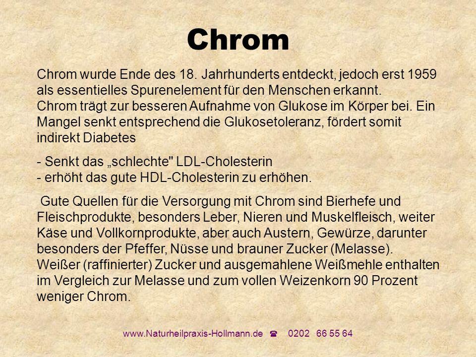 www.Naturheilpraxis-Hollmann.de 0202 66 55 64 Chrom Chrom wurde Ende des 18. Jahrhunderts entdeckt, jedoch erst 1959 als essentielles Spurenelement fü