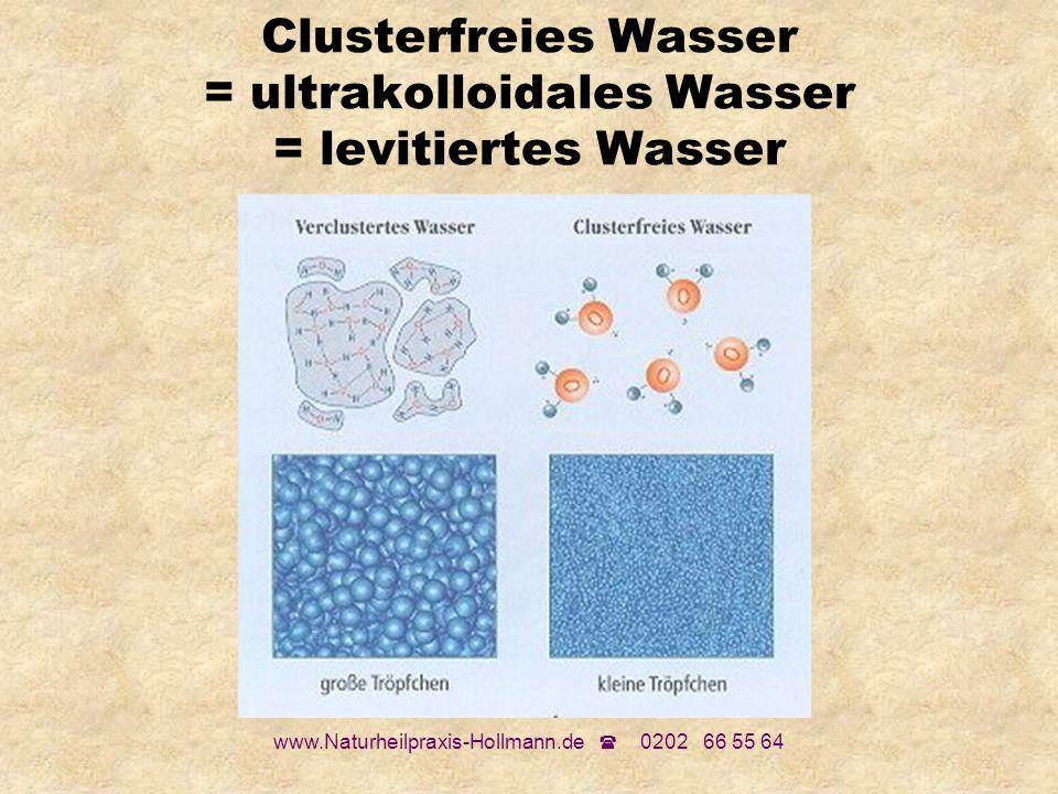 www.Naturheilpraxis-Hollmann.de 0202 66 55 64 Clusterfreies Wasser = ultrakolloidales Wasser = levitiertes Wasser
