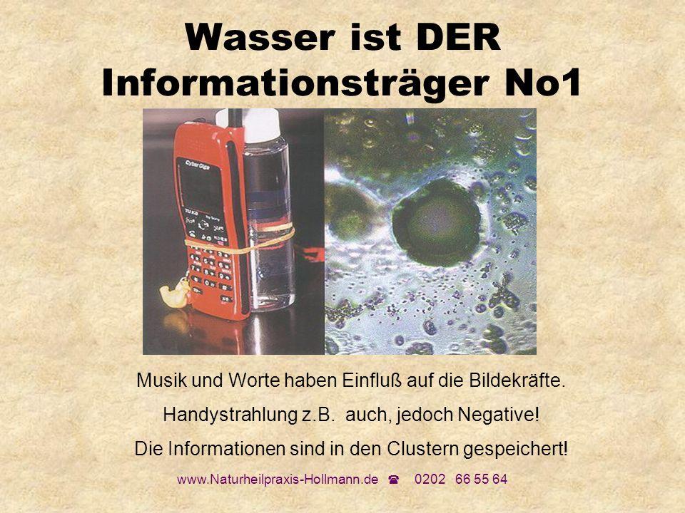 www.Naturheilpraxis-Hollmann.de 0202 66 55 64 Wasser ist DER Informationsträger No1 Musik und Worte haben Einfluß auf die Bildekräfte. Handystrahlung