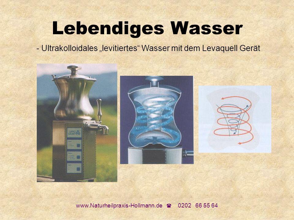 www.Naturheilpraxis-Hollmann.de 0202 66 55 64 Lebendiges Wasser - Ultrakolloidales levitiertes Wasser mit dem Levaquell Gerät