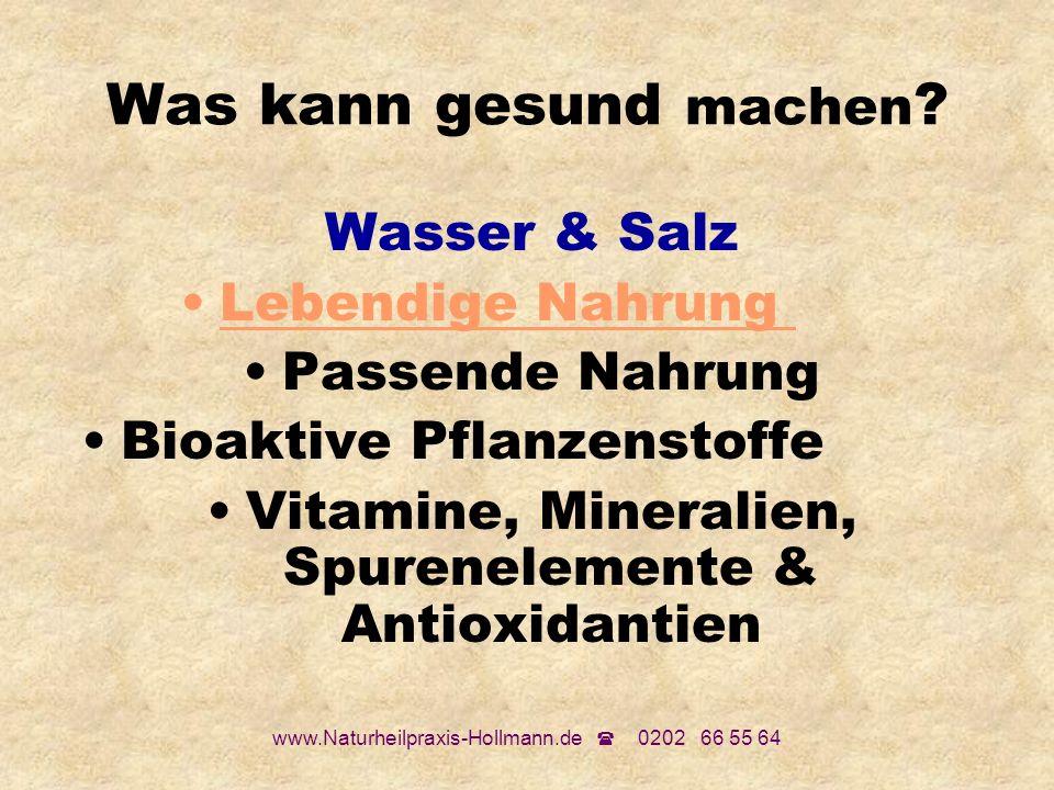 www.Naturheilpraxis-Hollmann.de 0202 66 55 64 Was kann gesund machen ? Wasser & Salz Lebendige Nahrung Passende Nahrung Bioaktive Pflanzenstoffe Vitam