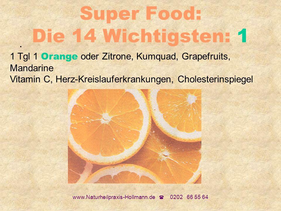 www.Naturheilpraxis-Hollmann.de 0202 66 55 64 Super Food: Die 14 Wichtigsten: 1. 1 Tgl 1 Orange oder Zitrone, Kumquad, Grapefruits, Mandarine Vitamin