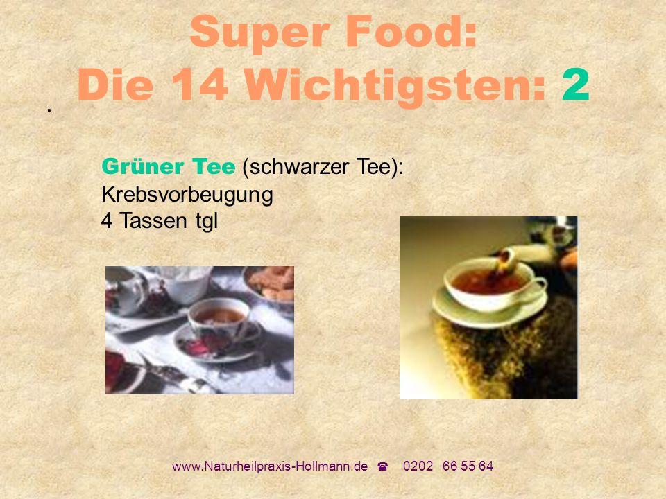 www.Naturheilpraxis-Hollmann.de 0202 66 55 64 Super Food: Die 14 Wichtigsten: 2. Grüner Tee (schwarzer Tee): Krebsvorbeugung 4 Tassen tgl