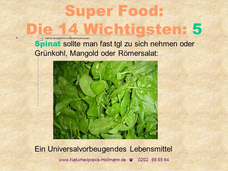 www.Naturheilpraxis-Hollmann.de 0202 66 55 64 Super Food: Die 14 Wichtigsten: 5. Spinat sollte man fast tgl zu sich nehmen oder Grünkohl, Mangold oder