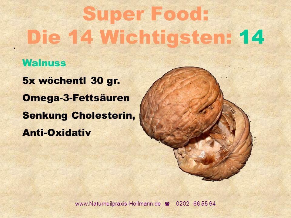 www.Naturheilpraxis-Hollmann.de 0202 66 55 64 Super Food: Die 14 Wichtigsten: 14. Walnuss 5x wöchentl 30 gr. Omega-3-Fettsäuren Senkung Cholesterin, A