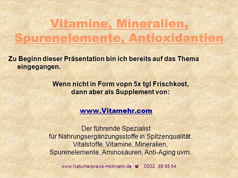 www.Naturheilpraxis-Hollmann.de 0202 66 55 64 Vitamine, Mineralien, Spurenelemente, Antioxidantien Zu Beginn dieser Präsentation bin ich bereits auf d
