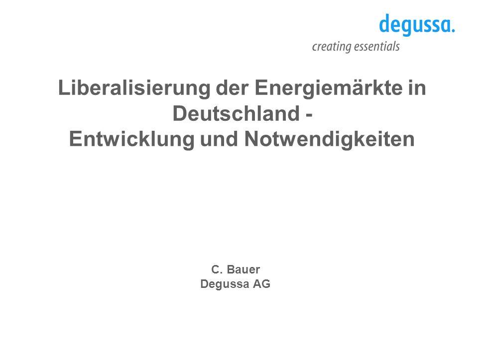 C. Bauer Degussa AG Liberalisierung der Energiemärkte in Deutschland - Entwicklung und Notwendigkeiten