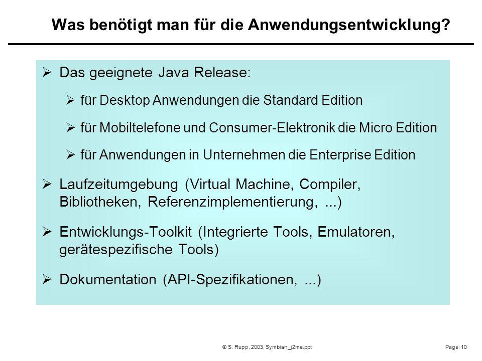 Page: 10© S. Rupp, 2003, Symbian_j2me.ppt Das geeignete Java Release: für Desktop Anwendungen die Standard Edition für Mobiltelefone und Consumer-Elek