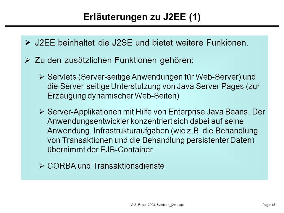 Page: 15© S. Rupp, 2003, Symbian_j2me.ppt J2EE beinhaltet die J2SE und bietet weitere Funkionen. Zu den zusätzlichen Funktionen gehören: Servlets (Ser