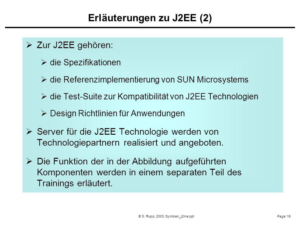 Page: 16© S. Rupp, 2003, Symbian_j2me.ppt Zur J2EE gehören: die Spezifikationen die Referenzimplementierung von SUN Microsystems die Test-Suite zur Ko