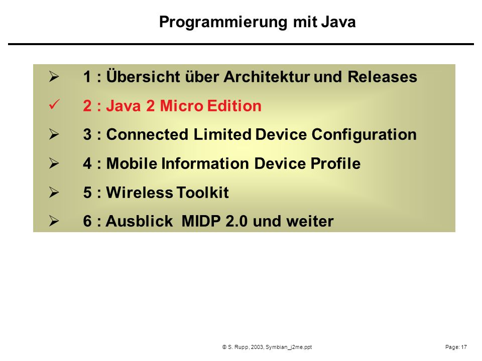 Page: 17© S. Rupp, 2003, Symbian_j2me.ppt 1 : Übersicht über Architektur und Releases 2 : Java 2 Micro Edition 3 : Connected Limited Device Configurat