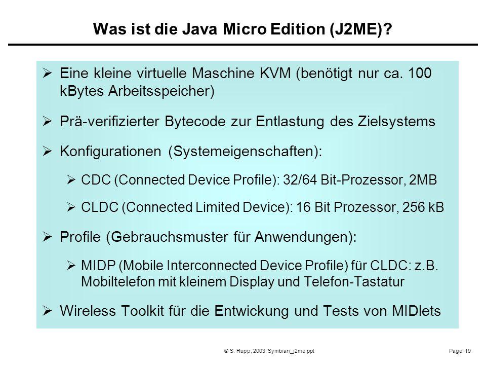 Page: 19© S. Rupp, 2003, Symbian_j2me.ppt Eine kleine virtuelle Maschine KVM (benötigt nur ca. 100 kBytes Arbeitsspeicher) Prä-verifizierter Bytecode